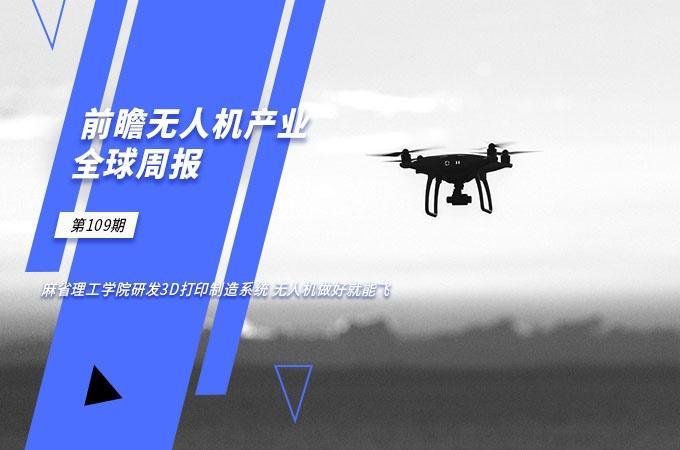 前瞻无人机产业全球周报第109期:麻省理工学院研发3D打印制造系统 无人机做好就能飞