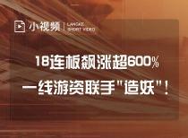 """18连板飙涨超600% 一线游资联手""""造妖""""!"""