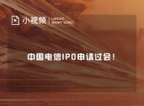 中国电信IPO申请过会!